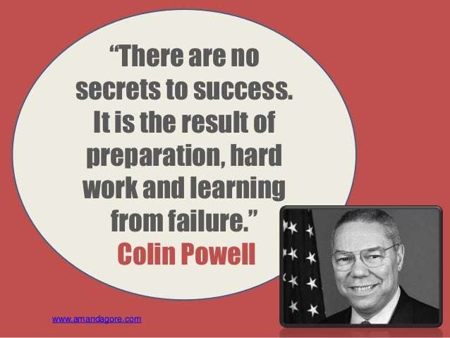 """""""There are no secrets to success. It is the result of preparation, hard work and learning from failure."""" Colin Powell www...."""