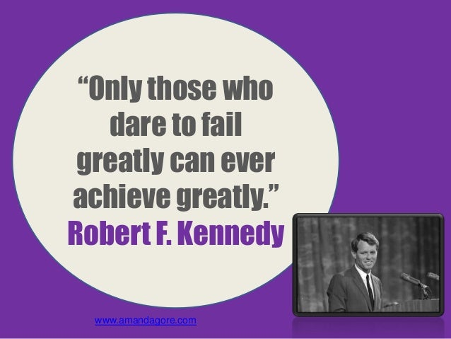 """""""Only those who dare to fail greatly can ever achieve greatly."""" Robert F. Kennedy www.amandagore.com"""