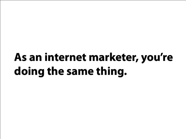 As an internet marketer, you're doing the same thing.