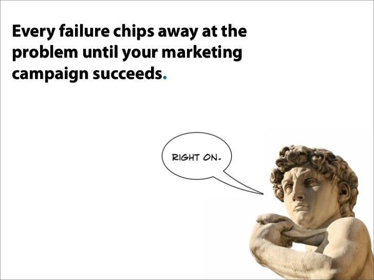 Every failure chips away at the problem until your marketing campaign succeeds.