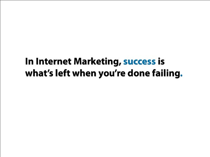 In Internet Marketing, success is what's left when you're done failing.