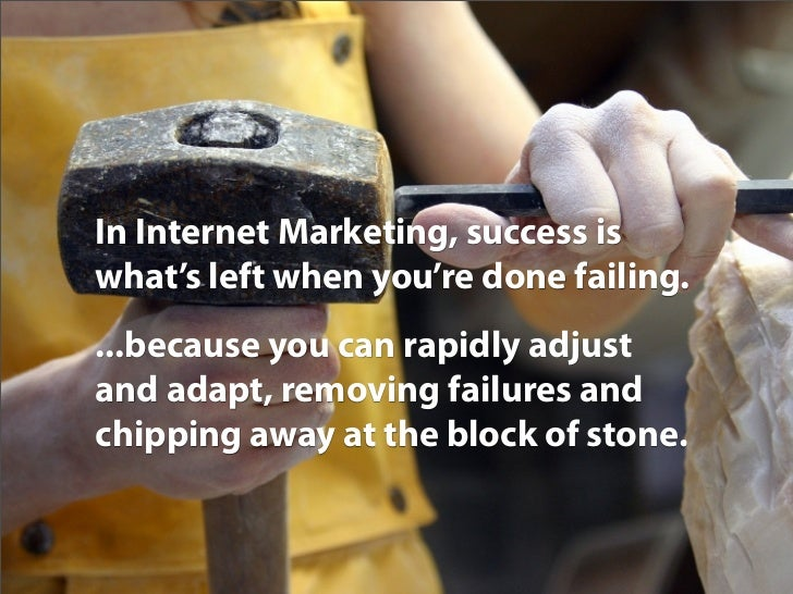 In Internet Marketing, success is what's left when you're done failing. ...because you can rapidly adjust and adapt, remov...