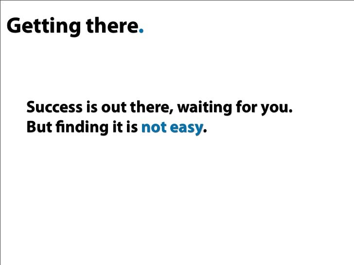 Getting there.     Success is out there, waiting for you.   But finding it is not easy.