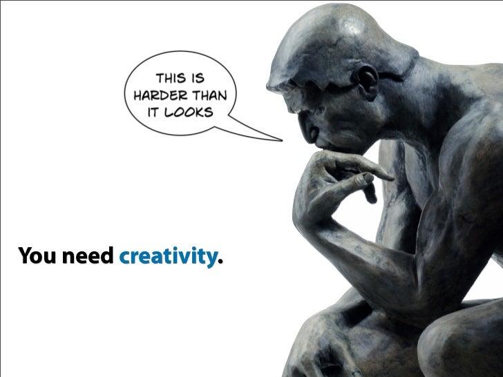You need creativity.