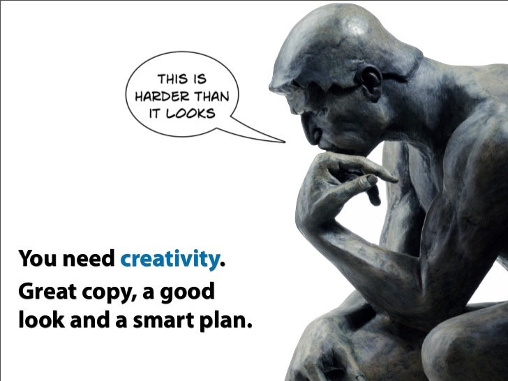 You need creativity. Great copy, a good look and a smart plan.