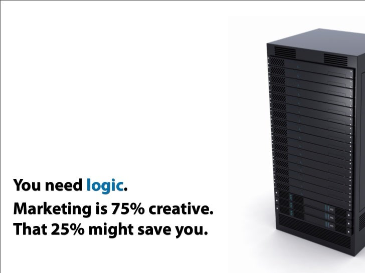 You need logic. Marketing is 75% creative. That 25% might save you.