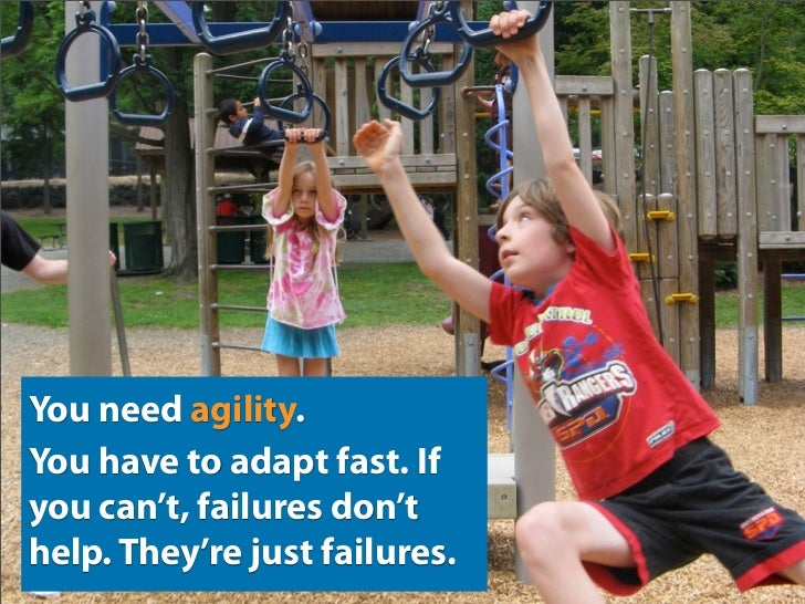 You need agility. You have to adapt fast. If you can't, failures don't help. They're just failures.