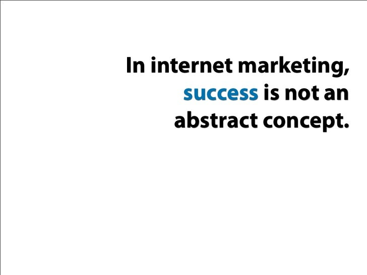 In internet marketing,       success is not an      abstract concept.