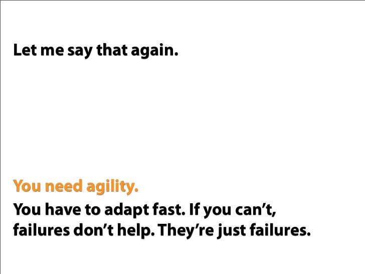Let me say that again.     You need agility. You have to adapt fast. If you can't, failures don't help. They're just failu...