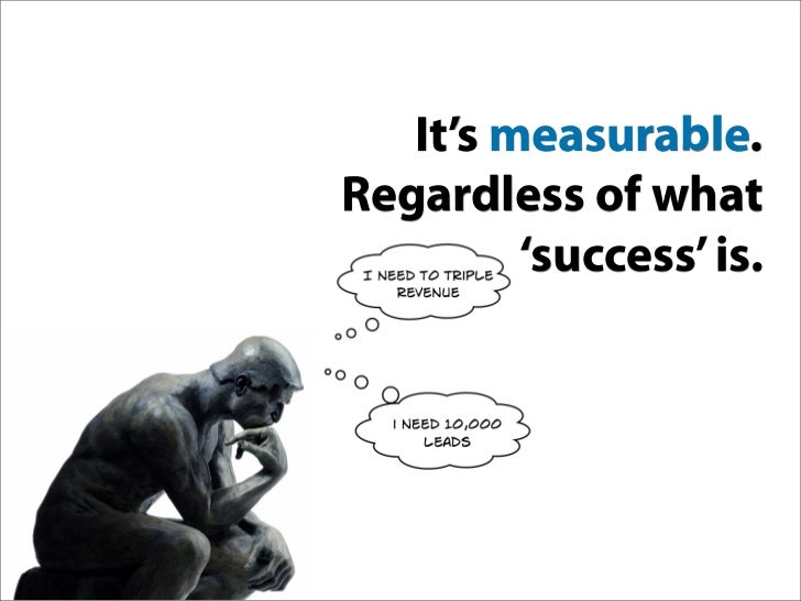 It's measurable. Regardless of what          'success' is.