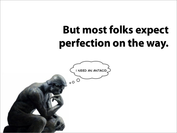 But most folks expect perfection on the way.