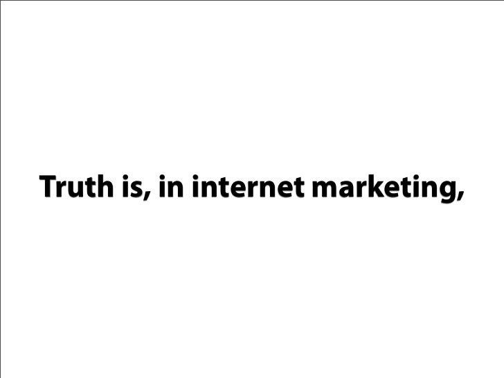 Truth is, in internet marketing,