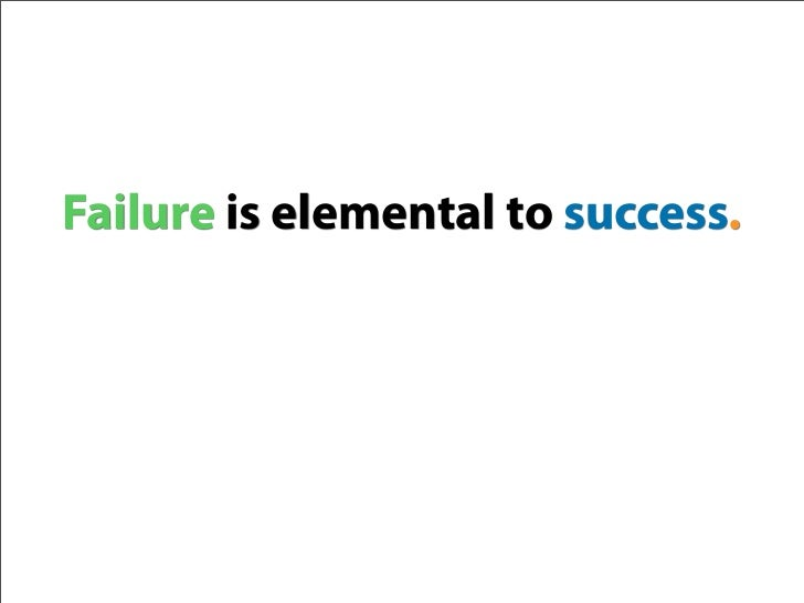 Failure is elemental to success.