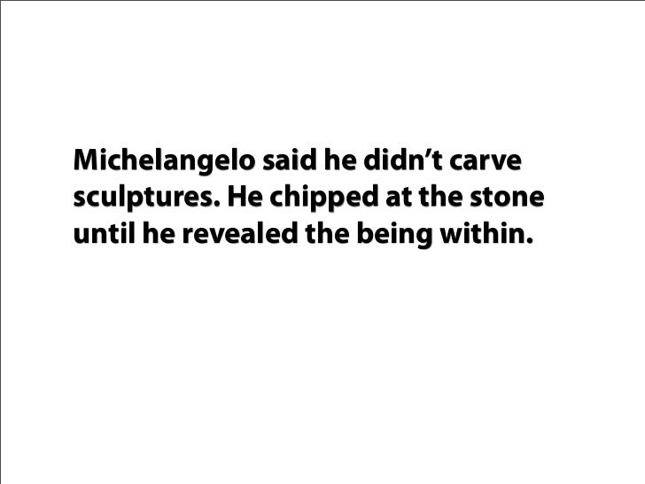 Michelangelo said he didn't carve sculptures. He chipped at the stone until he revealed the being within.