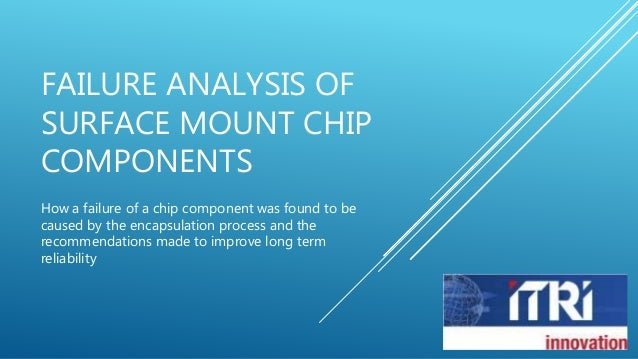 FAILURE ANALYSIS OF  SURFACE MOUNT CHIP  COMPONENTS  How a failure of a chip component was found to be  caused by the enca...