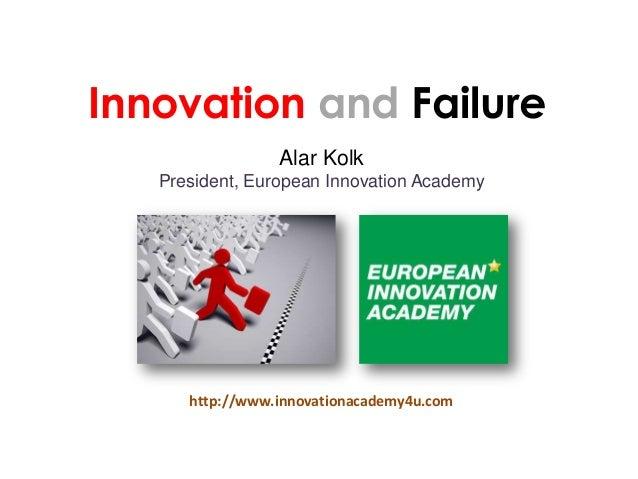 Alar Kolk President, European Innovation Academy Innovation and Failure http://www.innovationacademy4u.com