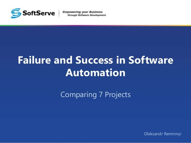Failure and Success in Software Automation Comparing 7 Projects  Oleksandr Reminnyi