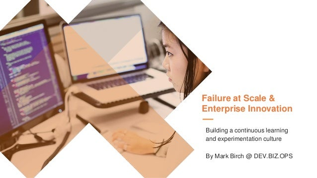 Failure at Scale & Enterprise Innovation Building a continuous learning and experimentation culture By Mark Birch @ DEV.BI...