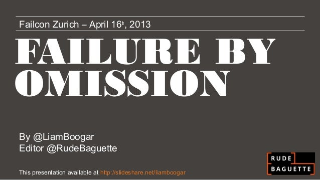Failcon Zurich – April 16th, 2013FAILURE BYOMISSIONBy @LiamBoogarEditor @RudeBaguetteThis presentation available at http:/...