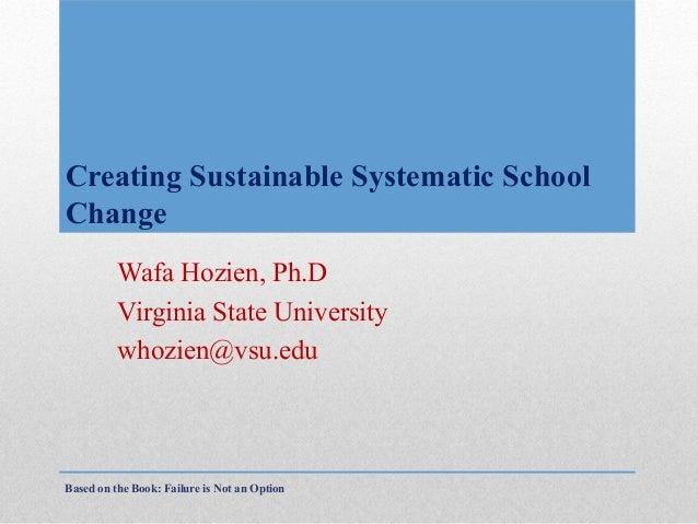 Creating Sustainable Systematic School Change Wafa Hozien, Ph.D Virginia State University whozien@vsu.edu  Based on the Bo...