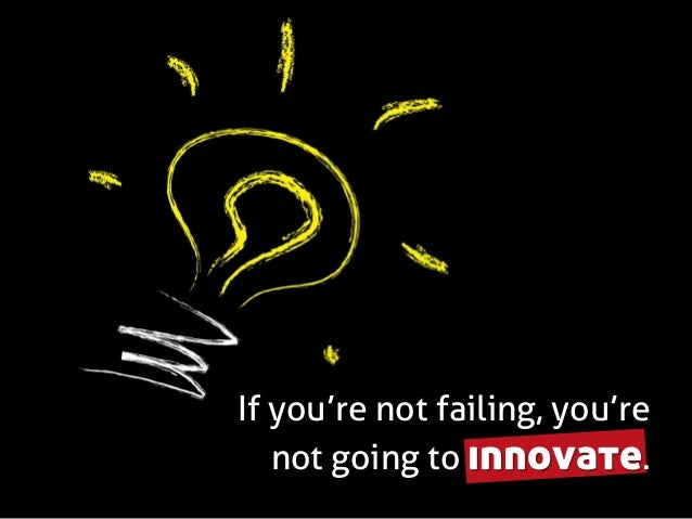 If you're not failing, you're not going to innovate.