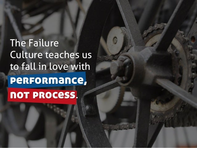 The Failure Culture teaches us to fall in love with performance, not process.