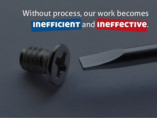 Without process, our work becomes inefficient and ineffective.