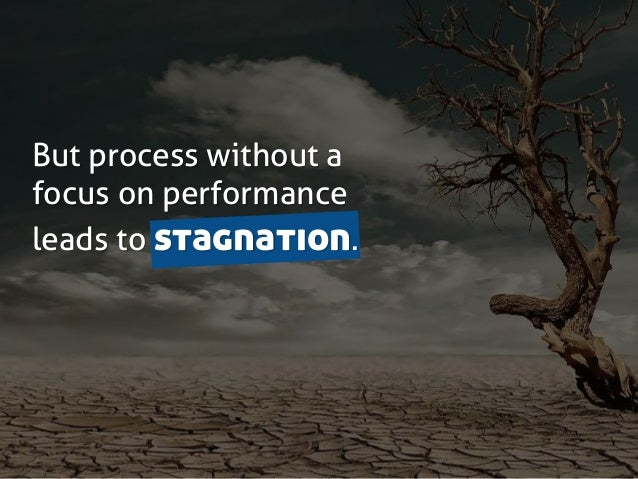 But process without a focus on performance leads to stagnation.