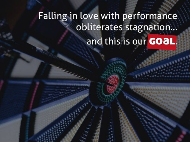 Falling in love with performance obliterates stagnation… and this is our goal.