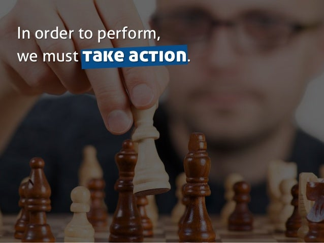 In order to perform, we must take action.