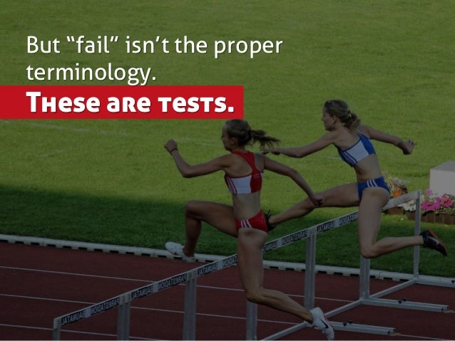 """But """"fail"""" isn't the proper terminology. These are tests."""