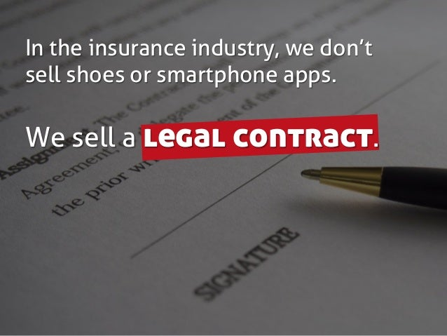 In the insurance industry, we don't sell shoes or smartphone apps. We sell a legal contract.