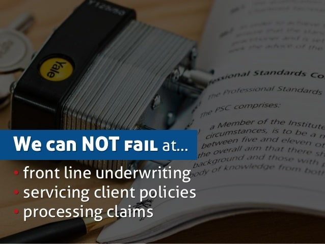 We can NOT fail at… • front line underwriting • servicing client policies • processing claims