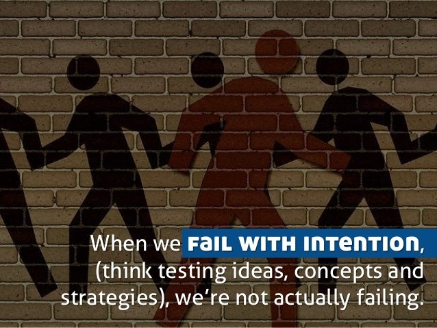 When we fail with intention, (think testing ideas, concepts and strategies), we're not actually failing.