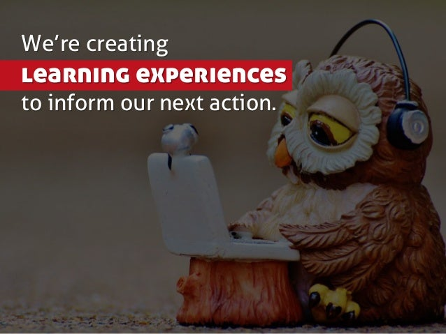 We're creating learning experiences to inform our next action.