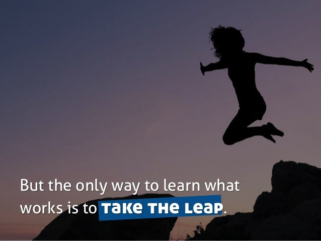 But the only way to learn what works is to take the leap.