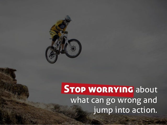 Stop worrying about what can go wrong and jump into action.