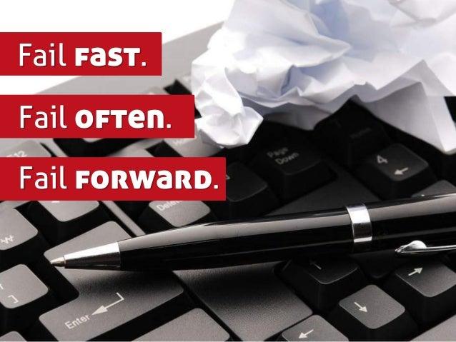 Fail fast. Fail often. Fail forward.