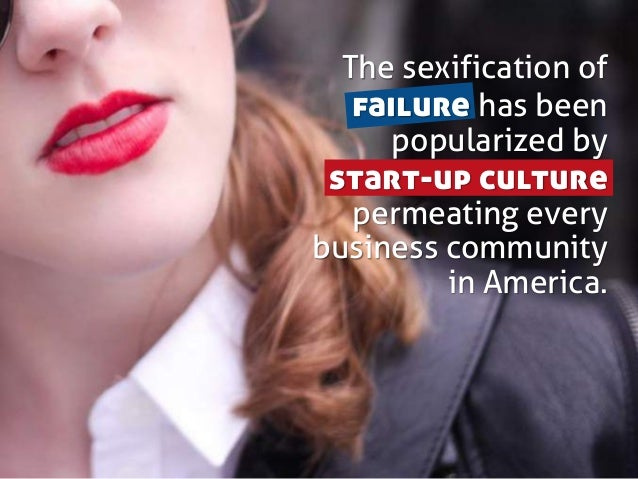 The sexification of failure has been popularized by start-up culture permeating every business community in America.