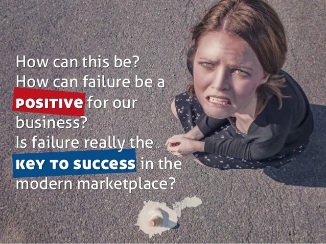 How can this be? How can failure be a positive for our business? Is failure really the key to success in the modern market...