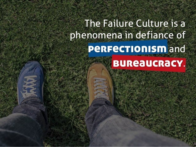 The Failure Culture is a phenomena in defiance of perfectionism and bureaucracy.