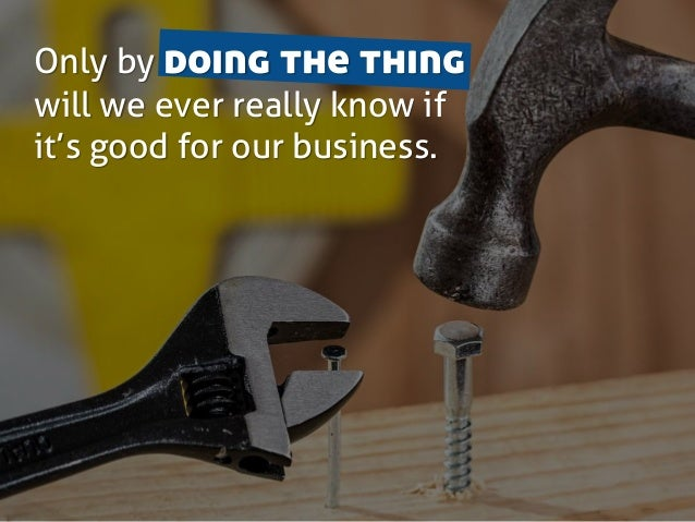 Only by doing the thing will we ever really know if it's good for our business.