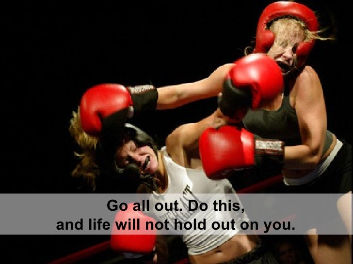 Go all out. Do this,  and life will not hold out on you.