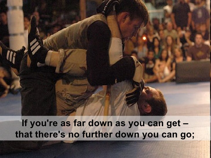 If you're as far down as you can get –  that there's no further down you can go;