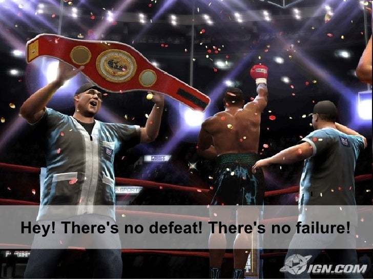 Hey! There's no defeat! There's no failure!