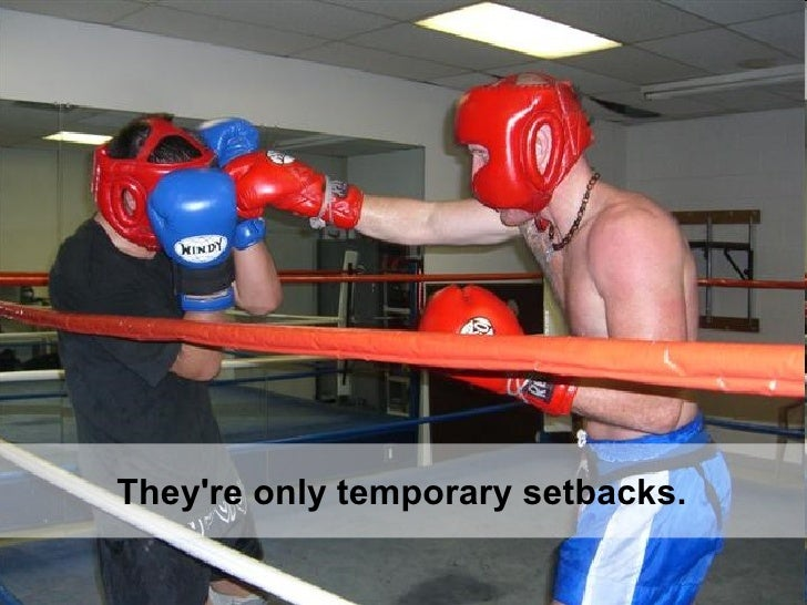 They're only temporary setbacks.
