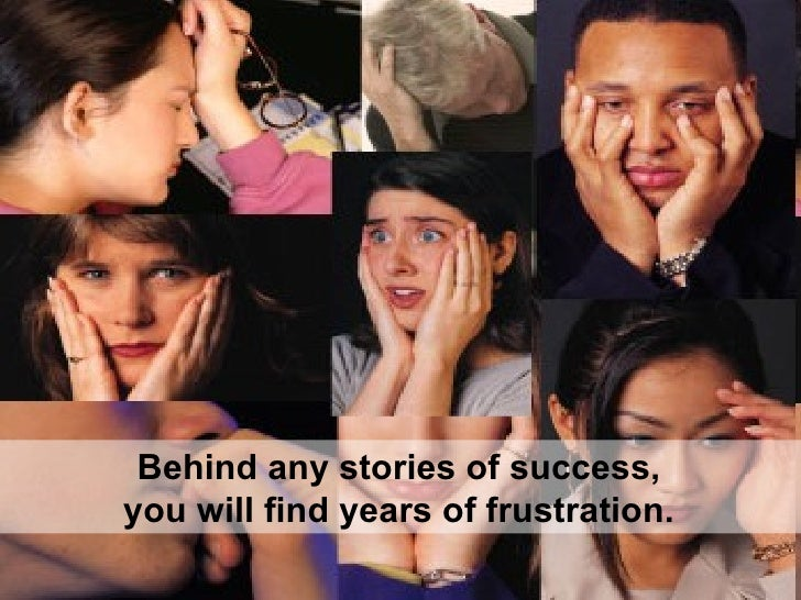 Behind any stories of success,  you will find years of frustration.