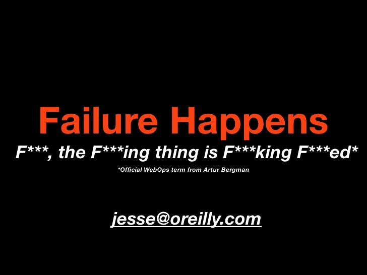 Failure Happens F***, the F***ing thing is F***king F***ed*             *Official WebOps term from Artur Bergman           ...