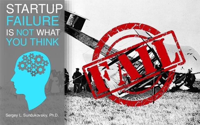 STARTUP  FAILURE  IS NOT WHAT  YOU THINK  Sergey L. Sundukovskiy, Ph.D.