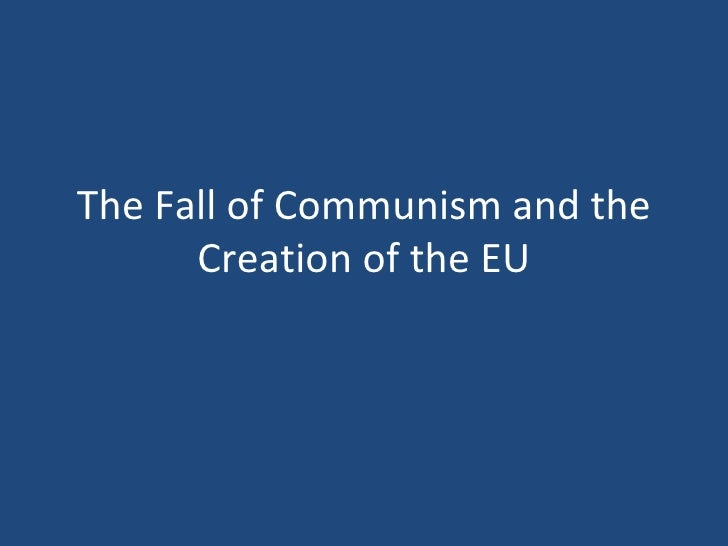 The Fall of Communism and the      Creation of the EU